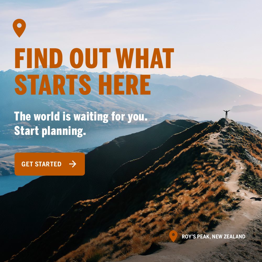 Find out what starts here. The world is waiting for you. Start Planning. Get started.